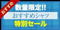 """数量限定!! おすすめシャツ特別セール"""""""